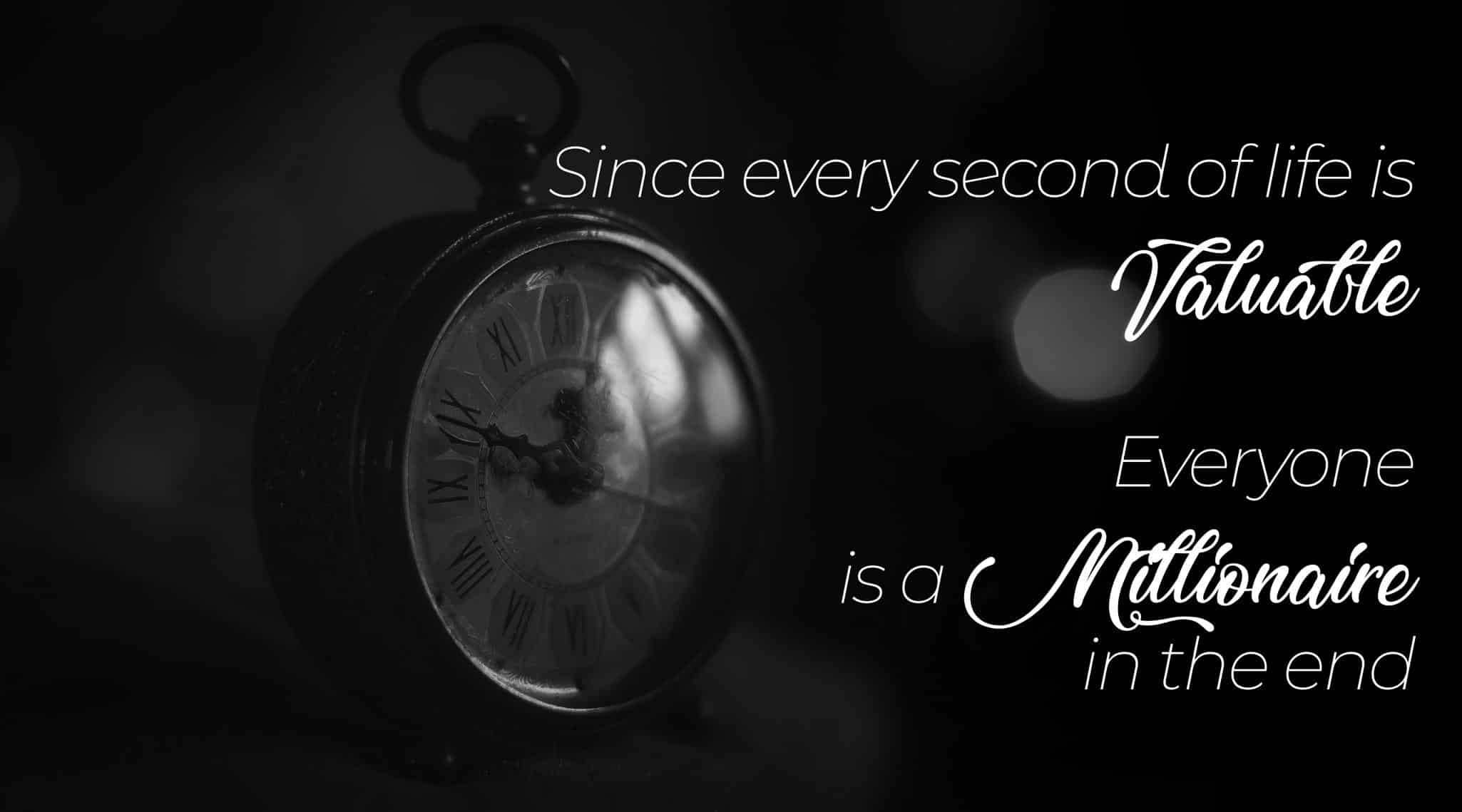 Since every second of life is Valuable, everyone is a Millionaire in the end